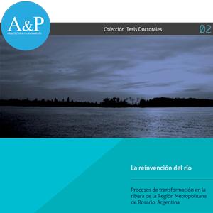 La reinvención del río – Procesos de transformación en la ribera de la Región Metropolitana de Rosario, Argentina – Cecilia Inés Galimberti